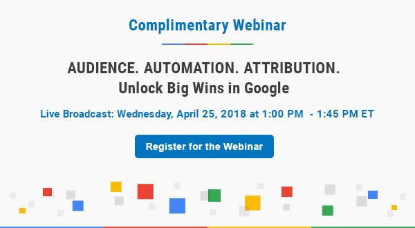 Complimentary Webinar   Google Advertising: Audience. Automation. Attribution. Unlock Big Wins in Google   Register for Webinar