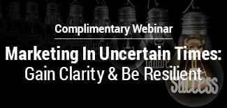 Marketing In Uncertain Times: Gain Clarity & Be Resilient