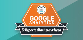 5 Google Analytics Reports Every Marketer Needs for Actionable Data