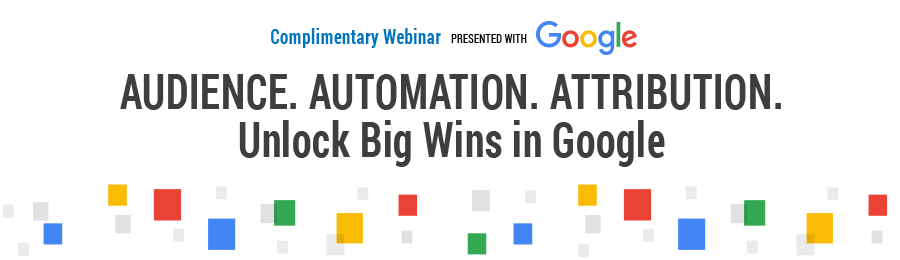 Audience. Automation. Attribution. Unlock Big Wins in Google